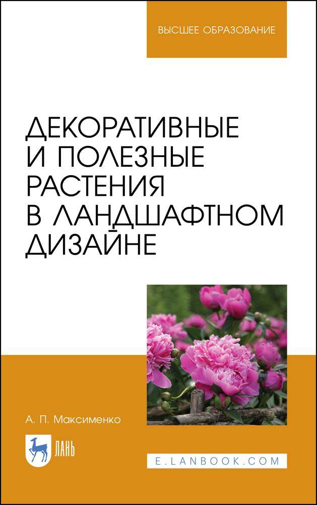 Декоративные и полезные растения в ландшафтном дизайне. Учебное пособие для вузов - фото